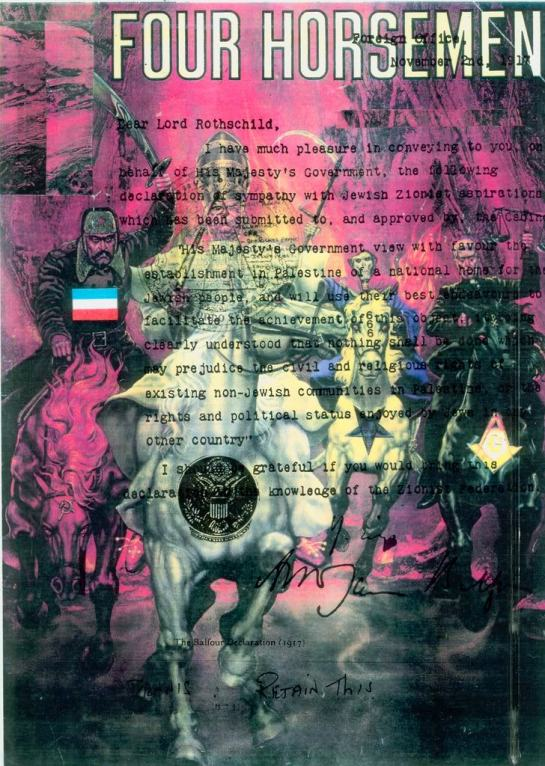 The 4 Horseman of the Apocalypse (Balfour Declaration enforded from 1917) bringing in their New world Order conspiracy plan from 1776 that Lucifer/George Washington as Yod were as an equal unto the Most High (1 John 5:7-8 King James version only) refer to http://web.mit.edu/dryfoo/www/Masonry/Reports/israel.html